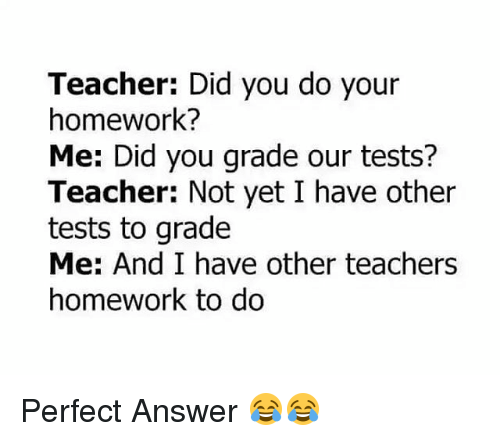 did you do your homework: Teacher: Did you do your  homework?  Me: Did you grade our tests?  Teacher: Not yet I have other  tests to grade  Me: And I have other teachers  homework to do Perfect Answer 😂😂
