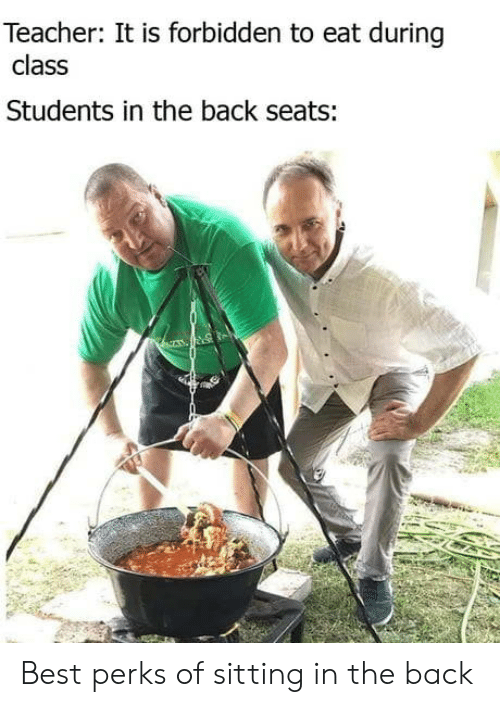 Teacher, Best, and Back: Teacher: It is forbidden to eat during  class  Students in the back seats: Best perks of sitting in the back