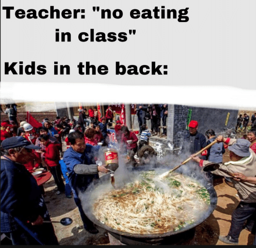 "Teacher, Kids, and Back: Teacher: ""no eating  in class""  Kids in the back:"
