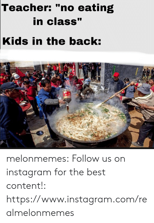 "Instagram, Teacher, and Tumblr: Teacher: ""no eating  in class""  Kids in the back: melonmemes:  Follow us on instagram for the best content!: https://www.instagram.com/realmelonmemes"