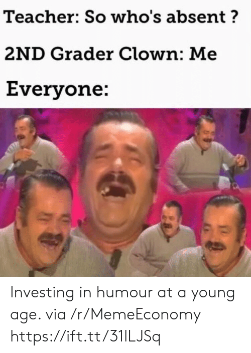 Absent: Teacher: So who's absent?  2ND Grader Clown: Me  Everyone: Investing in humour at a young age. via /r/MemeEconomy https://ift.tt/31lLJSq