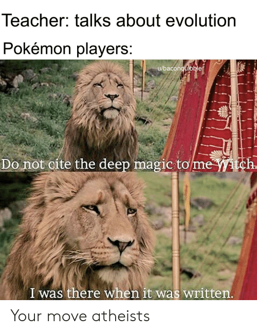 I Was There: Teacher: talks about evolution  Pokemon players  u/baconquibble  Do not cite the deep magic tomeitch  I was there when it was written Your move atheists