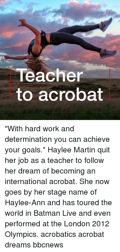 """Batman, Goals, and Martin: Teacher  to acrobat """"With hard work and determination you can achieve your goals."""" Haylee Martin quit her job as a teacher to follow her dream of becoming an international acrobat. She now goes by her stage name of Haylee-Ann and has toured the world in Batman Live and even performed at the London 2012 Olympics. acrobatics acrobat dreams bbcnews"""