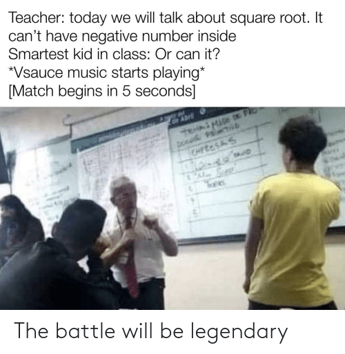 5 Seconds: Teacher: today we will talk about square root. It  can't have negative number inside  Smartest kid in class: Or can it?  *Vsauce music starts playing*  [Match begins in 5 seconds]  GAbrli  CAPEESAS The battle will be legendary