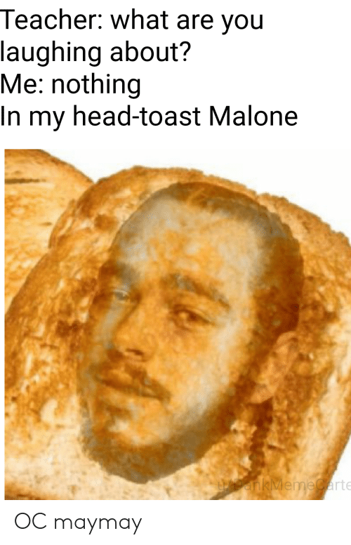 Head, Teacher, and Toast: Teacher: what are you  laughing about?  Me: nothing  In my head-toast Malone  UDankMemeCarte OC maymay