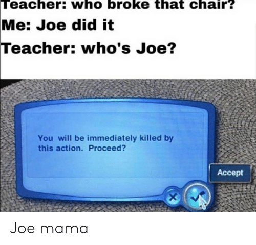 Reddit, Teacher, and Chair: Teacher: who broke that chair?  Me: Joe did it  Teacher: who's Joe?  You will be immediately killed by  this action. Proceed?  Acсept  X Joe mama