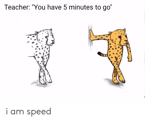 """Teacher, Speed, and You: Teacher: """"You have 5 minutes to go"""" i am speed"""