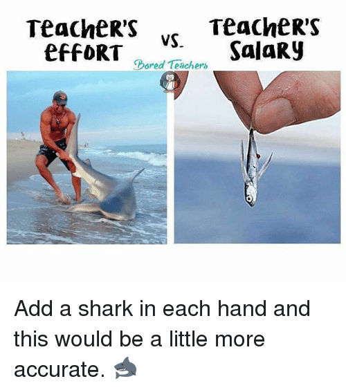 sharking: Teacher's ,  TeacheR'S  oel Salary  Bored Teachers Add a shark in each hand and this would be a little more accurate. 🦈