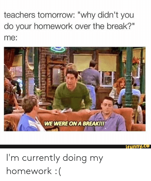 "Break, Tomorrow, and Homework: teachers tomorrow: ""why didn't you  do your homework over the break?""  me:  WE WERE ON A BREAKII!  ifunny.co I'm currently doing my homework :("