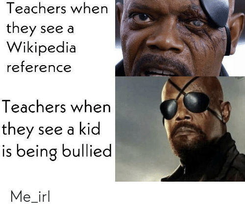 Bullied: Teachers when  they see a  Wikipedia  reference  Teachers when  they  is being bullied  see a kid Me_irl