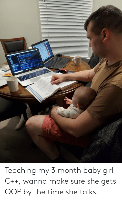 Teaching: Teaching my 3 month baby girl C++, wanna make sure she gets OOP by the time she talks.