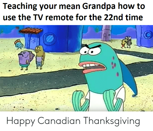 SpongeBob, Thanksgiving, and Grandpa: Teaching your mean Grandpa how to  use the TV remote for the 22nd time Happy Canadian Thanksgiving