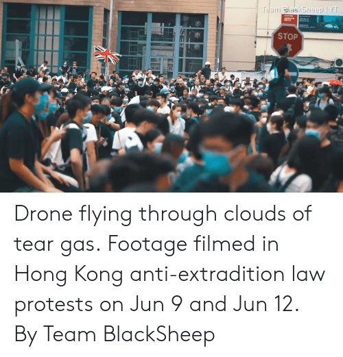 Protests: Team BlaskSheep YT  STOP Drone flying through clouds of tear gas.  Footage filmed in Hong Kong anti-extradition law protests on Jun 9 and Jun 12.  By Team BlackSheep