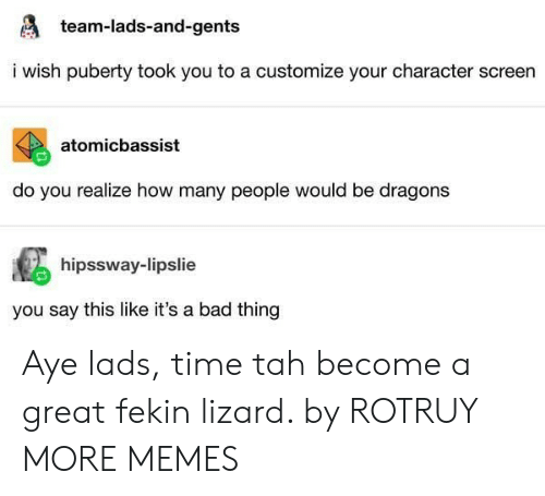lads: team-lads-and-gents  i wish puberty took you to a customize your character screen  atomicbassist  do you realize how many people would be dragons  hipssway-lipslie  you say this like it's a bad thing Aye lads, time tah become a great fekin lizard. by ROTRUY MORE MEMES