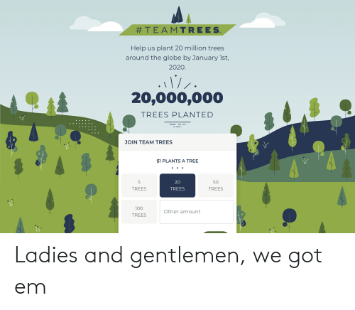 Help, Tree, and Trees:  #TEAMTREES.  Help us plant 20 million trees  around the globe by January 1st,  2020.  20,000,000  TREES PLANTED  JOIN TEAM TREES  $1 PLANTS  A TREE  20  50  TREES  TREES  TREES  100  Other amount  TREES Ladies and gentlemen, we got em