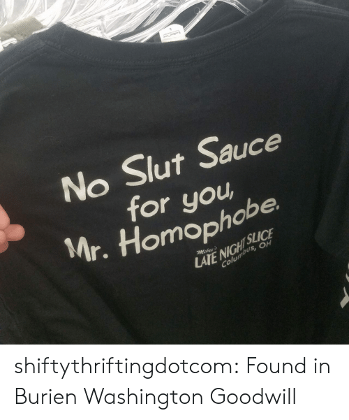 homophobe: TEAR AWAY LAS  No Slut Sauce  for you  Mr. Homophobe  SLICE  LATE NIGHT  Columbus, OH  Mikey's shiftythriftingdotcom: Found in Burien Washington Goodwill