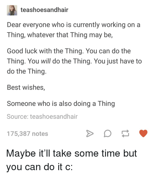 Best, Good, and Time: teashoesandhair  Dear everyone who is currently working on a  Thing, whatever that Thing may be,  Good luck with the Thing. You can do the  Thing. You will do the Thing. You just have to  do the Thing  Best wishes,  Someone who is also doing a Thing  Source: teashoesandhair  175,387 notes <p>Maybe it&rsquo;ll take some time but you can do it c:</p>