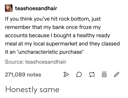 supermarket: teashoesandhair  If you think you've hit rock bottom, just  remember that my bank once froze my  accounts because I bought a healthy ready  meal at my local supermarket and they classed  it an 'uncharacteristic purchase'  Source: teashoesandhair  271,089 notes Honestly same