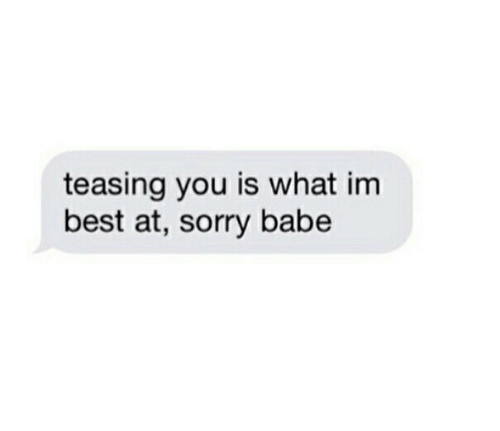 Sorry, Best, and You: teasing you is what im  best at, sorry babe