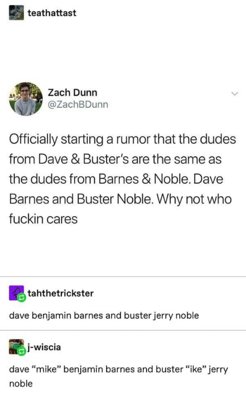 "Barnes & Noble, Who, and Why: teathattast  Zach Dunn  @ZachBDunn  Officially starting a rumor that the dudes  from Dave & Buster's are the same as  the dudes from Barnes & Noble. Dave  Barnes and Buster Noble. Why not who  fuckin cares  tahthetrickster  dave benjamin barnes and buster jerry noble  I-wiscia  dave ""mike"" benjamin barnes and buster ""ike"" jerry  noble"