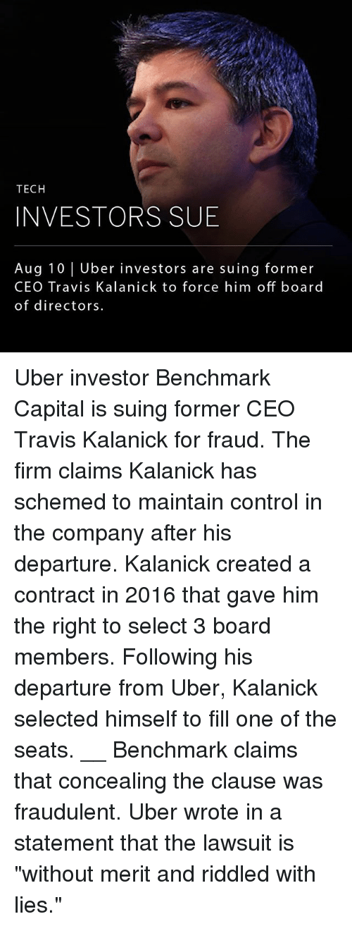"""Memes, Uber, and Control: TECH  INVESTORS SUB  Aug 10 Uber investors are suing former  CEO Travis Kalanick to force him off board  of directors Uber investor Benchmark Capital is suing former CEO Travis Kalanick for fraud. The firm claims Kalanick has schemed to maintain control in the company after his departure. Kalanick created a contract in 2016 that gave him the right to select 3 board members. Following his departure from Uber, Kalanick selected himself to fill one of the seats. __ Benchmark claims that concealing the clause was fraudulent. Uber wrote in a statement that the lawsuit is """"without merit and riddled with lies."""""""