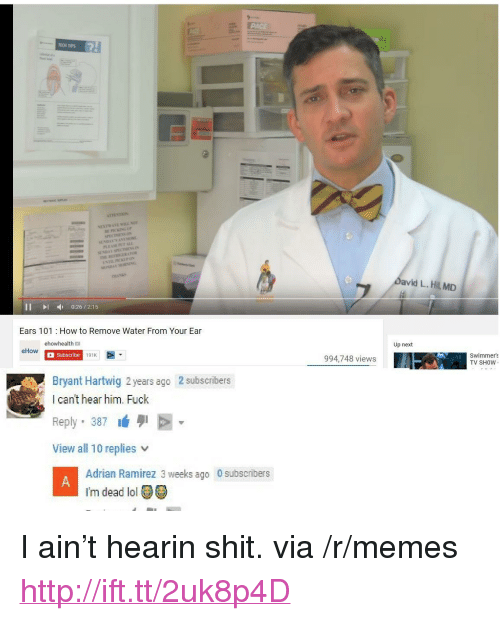 """Lol, Memes, and Shit: TECH TIPS  avid L. Hil MD  III 0:26/2:15  Ears 101 How to Remove Water From Your Ear  ehowhealth  Up next  eHow  Subscribe  191K  994,748 views  Swimmers  TV SHOW  2 subscribers  Bryant Hartwig 2 years ago  I can't hear him. Fuck  Reply. 387 1431 E  View all 10 replies v  Adrian Ramirez 3 weeks ago 0 subscribers  I'm dead lol <p>I ain&rsquo;t hearin shit. via /r/memes <a href=""""http://ift.tt/2uk8p4D"""">http://ift.tt/2uk8p4D</a></p>"""