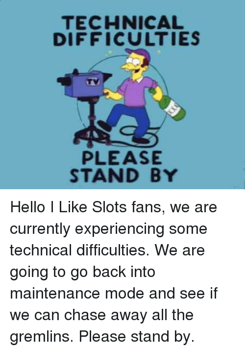TECHNICAL DIFFICULTIES PLEASE STAND BY Hello I Like Slots Fans We