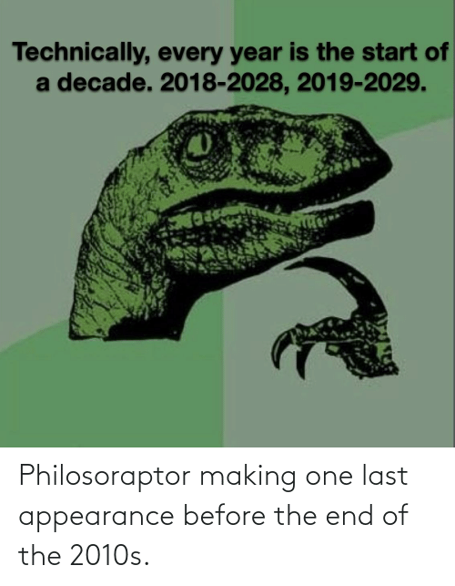 Philosoraptor: Technically, every year is the start of  a decade. 2018-2028, 2019-2029. Philosoraptor making one last appearance before the end of the 2010s.
