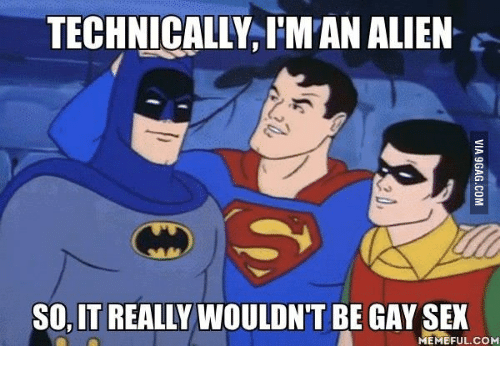 Sex Meme: TECHNICALLY, l'MAN ALIEN  SO IT REALLY WOULDN'T BE GAY SEX  MEMEFUL COM
