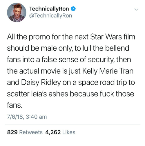 Daisy Ridley: TechnicallyRon  @TechnicallyRon  All the promo for the next Star Wars film  should be male only, to lull the bellend  fans into a false sense of security, then  the actual movie is just Kelly Marie Tran  and Daisy Ridley on a space road trip to  scatter leia's ashes because fuck those  fans  7/6/18, 3:40 am  829 Retweets 4,262 Likes