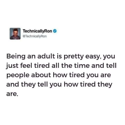 Being an Adult, Time, and All The: TechnicallyRon  TechnicallyRon  Being an adult is pretty easy, you  just feel tired all the time and tell  people about how tired you are  and they tell you how tired they  are.