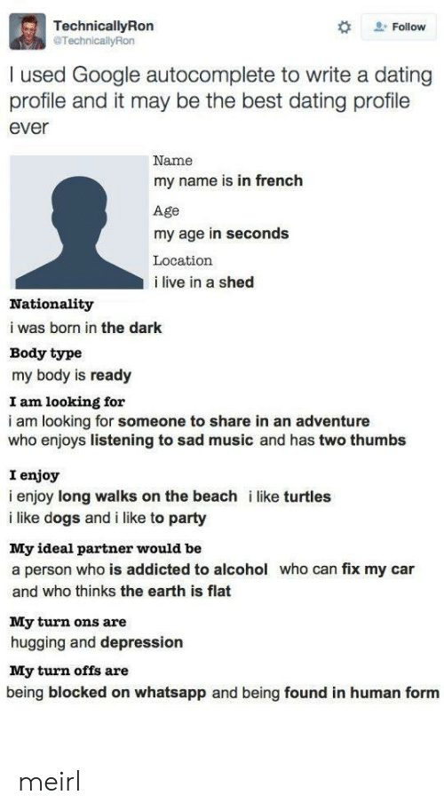 Like Turtles: TechnicallyRon  @TechnicallyRon  . Follow  I used Google autocomplete to write a dating  profile and it may be the best dating profile  ever  Name  my name is in french  Age  my age in seconds  Location  i live in a shed  Nationality  i was born in the dark  Body type  my body is ready  I am looking for  i am looking for someone to share in an adventure  who enjoys listening to sad music and has two thumbs  I enjoy  i enjoy long walks on the beach i like turtles  i like dogs and i like to party  My ideal partner would be  a person who is addicted to alcohol who can fix my car  and who thinks the earth is flat  My turn ons are  hugging and depression  My turn offs are  being blocked on whatsapp and being found in human form meirl