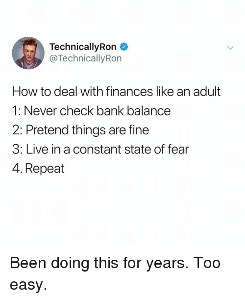 Too Easy: TechnicallyRon  @TechnicallyRon  How to deal with finances like an adult  1: Never check bank balance  2: Pretend things are fine  3: Live in a constant state of fear  4. Repeat Been doing this for years. Too easy.