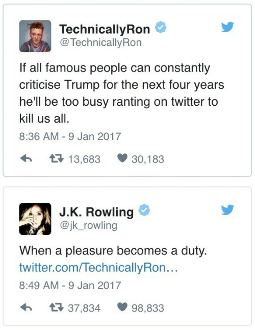 A Pleasure: TechnicallyRon  @ TechnicallyRon  If all famous people can constantly  criticise Trump for the next four years  he'll be too busy ranting on twitter to  kill us all.  8:36 AM - 9 Jan 2017  13,683 30,183  J.K. Rowling  @jk_rowling  When a pleasure becomes a duty.  twitter.com/TechnicallyRon..  8:49 AM - 9 Jan 2017  37,834 98,833