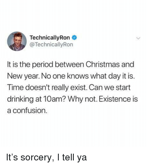 Christmas, Drinking, and New Year's: TechnicallyRon  @TechnicallyRon  It is the period between Christmas and  New year. No one knows what day it is.  Time doesn't really exist. Can we start  drinking at 10am? Why not. Existence is  a confusion It's sorcery, I tell ya