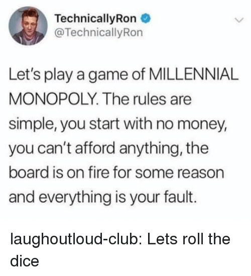 Club, Fire, and Lets Roll: TechnicallyRon  @TechnicallyRon  Let's play a game of MILLENNIA!L  MONOPOLY. The rules are  simple, you start with no money,  you can't afford anything, the  board is on fire for some reason  and everything is your fault. laughoutloud-club:  Lets roll the dice