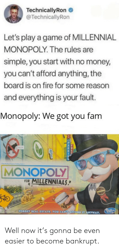 A Game: TechnicallyRon  @TechnicallyRon  Let's play a game of MILLENNIAL  MONOPOLY. The rules are  simple, you start with no money,  you can't afford anything, the  board is on fire for some reason  and everything is your fault.  Monopoly: We got you fam  sis.  MONOPOLY  FOR MILLENNIALS,*  K.  Hashro  FORGET REAL ESTATE. YOU CANTAFFORD IT ANYWAY. Well now it's gonna be even easier to become bankrupt.