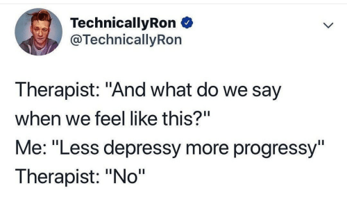 """Say When: TechnicallyRon  @TechnicallyRon  Therapist: """"And what do we say  when we feel like this?""""  Me: """"Less depressy more progressy""""  Therapist: """"No"""""""