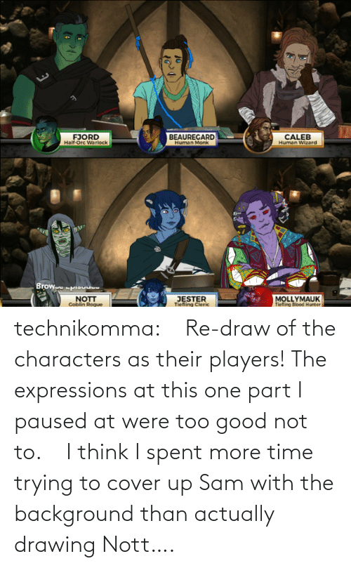 Cover: technikomma:     Re-draw of the characters as their players! The expressions at this one part I paused at were too good not to.    I think I spent more time trying to cover up Sam with the background than actually drawing Nott….