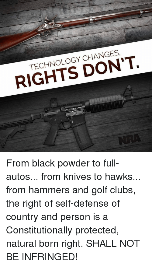 nra: TECHNOLOGY CHANGES  RIGHTS DON'T.  NRA From black powder to full-autos... from knives to hawks... from hammers and golf clubs, the right of self-defense of country and person is a Constitutionally protected, natural born right. SHALL NOT BE INFRINGED!