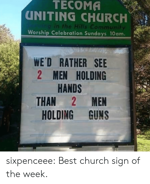 Sundays: TECOMA  UNITING CHURCH  Ving in the Hills Community  Worship Celebration Sundays 10am.  WE'D RATHER SEE  2 MEN HOLDING  HANDS  MEN  THAN  HOLDING GUNS sixpenceee: Best church sign of the week.