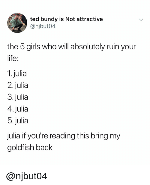 Girls, Goldfish, and Life: ted bundy is Not attractive  @njbut04  the 5 girls who will absolutely ruin your  life  1. julia  2.julia  3.julia  4.julia  5.julia  julia if you're reading this bring my  goldfish back @njbut04