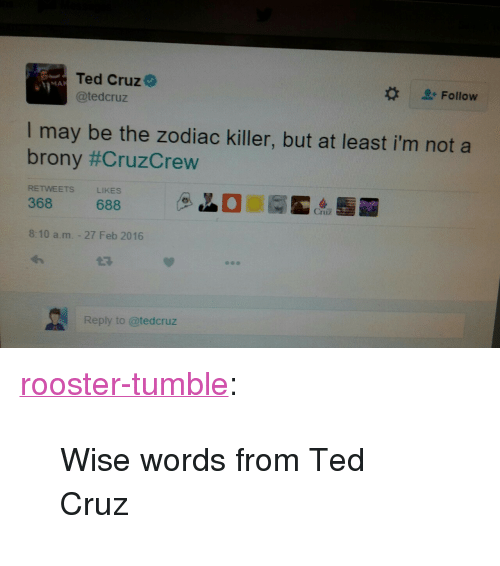 "brony: Ted Cruz  @tedcruz  MA  Follow  I may be the zodiac killer, but at least i'm not a  brony #CruzCrew  RETWEETS  LIKES  368 688  8:10 a.m. - 27 Feb 2016  27  Reply to @tedcruz <p><a class=""tumblr_blog"" href=""http://rooster-tumble.tumblr.com/post/140168168035"">rooster-tumble</a>:</p> <blockquote> <p>Wise words from Ted Cruz</p> </blockquote>"