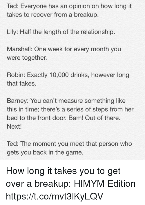 Barney, Memes, and Ted: Ted: Everyone has an opinion on how long it  takes to recover from a breakup.  Lily: Half the length of the relationship  Marshall: One week for every month you  were together.  Robin: Exactly 10,000 drinks, however long  that takes.  Barney: You can't measure something like  this in time; there's a series of steps from her  bed to the front door. Bam! Out of there.  Next!  Ted: The moment you meet that person who  gets you back in the game How long it takes you to get over a breakup: HIMYM Edition https://t.co/mvt3lKyLQV