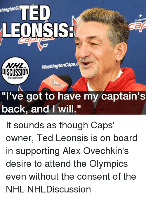 """andie: TED  LEONSIS:  shingtonC  WASHIN  NHL  OISCUSSION  WashingtonCaps.  GNHL DISCUSSION  """"l've got to have my captain's  back, andI will."""" It sounds as though Caps' owner, Ted Leonsis is on board in supporting Alex Ovechkin's desire to attend the Olympics even without the consent of the NHL NHLDiscussion"""