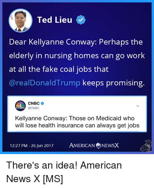 Alwaysed: Ted Lieu  Dear Kellyanne Conway: Perhaps the  elderly in nursing homes can g  at all the fake coal jobs that  @realDonaldTrump keeps promising.  o work  CNBC  @CNBC  CNBC  Kellyanne Conway: Those on Medicaid who  will lose health insurance can always get jobs  12:27 PM-26Jun 2017  AMERICAN NEWSX There's an idea! American News X [MS]