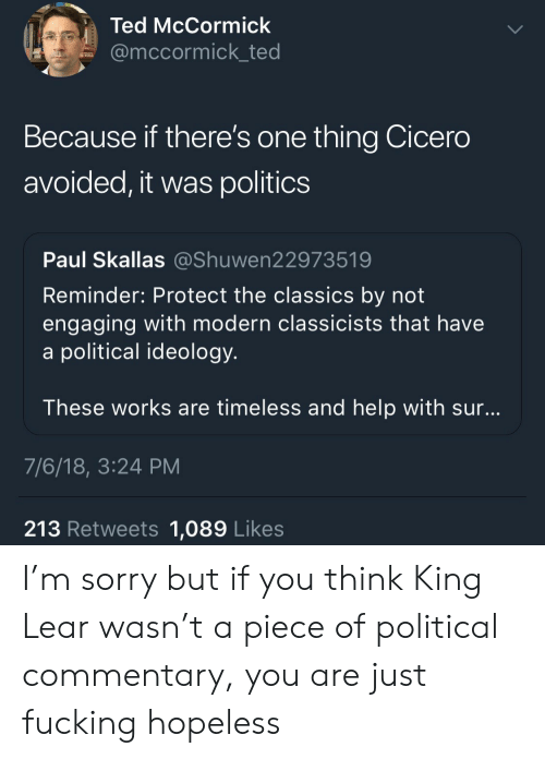 political commentary: Ted McCormick  @mccormick_ted  Because if there's one thing Cicero  avoided, it was politics  Paul Skallas @Shuwen22973519  Reminder: Protect the classics by not  engaging with modern classicists that have  a political ideology  These works are timeless and help with sur  7/6/18, 3:24 PM  213 Retweets 1,089 Likes I'm sorry but if you think King Lear wasn't a piece of political commentary, you are just fucking hopeless