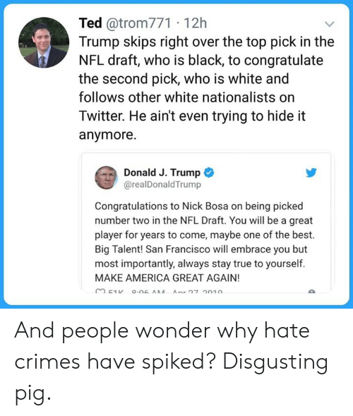 America, Memes, and Nfl: Ted @trom771 12h  Trump skips right over the top pick in the  NFL draft, who is black, to congratulate  the second pick, who is white and  follows other white nationalists orn  Twitter. He ain't even trying to hide it  anymore  Donald J. Trump  @realDonaldTrump  Congratulations to Nick Bosa on being picked  number two in the NFL Draft. You will be a great  player for years to come, maybe one of the best.  Big Talent! San Francisco will embrace you but  most importantly, always stay true to yourself  MAKE AMERICA GREAT AGAIN! And people wonder why hate crimes have spiked? Disgusting pig.
