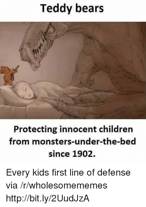 Children, Bears, and Http: Teddy bears  Protecting innocent children  from monsters-under-the-bed  since 1902. Every kids first line of defense via /r/wholesomememes http://bit.ly/2UudJzA