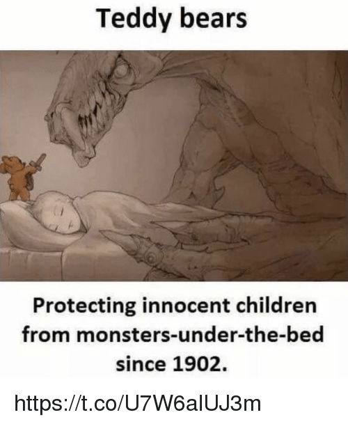 Children, Memes, and Bears: Teddy bears  Protecting innocent children  from monsters-under-the-bed  since 1902. https://t.co/U7W6alUJ3m